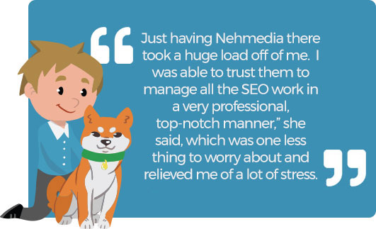 "Just having Nehmedia there took a huge load off of me. I was able to trust them to manage all the SEO work in a very professional, top-notch manner,"" she said, which was one less thing to worry about and relieved me of a lot of stress."